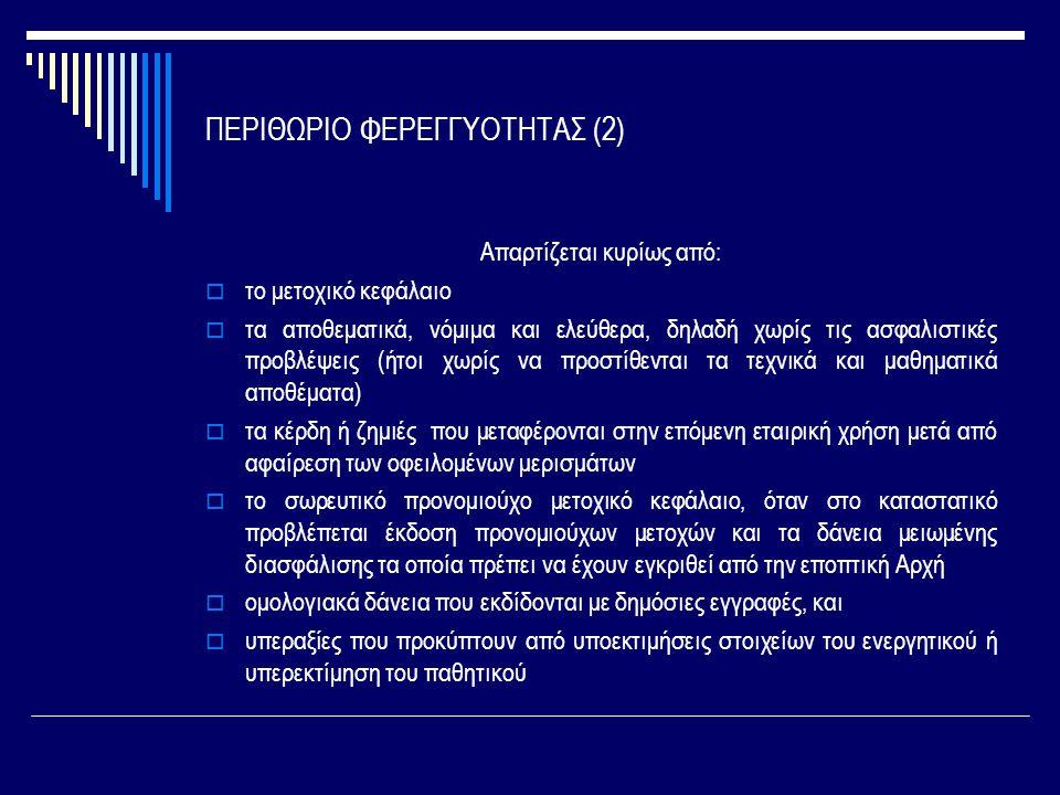 ΠΕΡΙΘΩΡΙΟ ΦΕΡΕΓΓΥΟΤΗΤΑΣ (2) Απαρτίζεται κυρίως από:  το μετοχικό κεφάλαιο  τα αποθεματικά, νόμιμα και ελεύθερα, δηλαδή χωρίς τις ασφαλιστικές προβλέψεις (ήτοι χωρίς να προστίθενται τα τεχνικά και μαθηματικά αποθέματα)  τα κέρδη ή ζημιές που μεταφέρονται στην επόμενη εταιρική χρήση μετά από αφαίρεση των οφειλομένων μερισμάτων  το σωρευτικό προνομιούχο μετοχικό κεφάλαιο, όταν στο καταστατικό προβλέπεται έκδοση προνομιούχων μετοχών και τα δάνεια μειωμένης διασφάλισης τα οποία πρέπει να έχουν εγκριθεί από την εποπτική Αρχή  ομολογιακά δάνεια που εκδίδονται με δημόσιες εγγραφές, και  υπεραξίες που προκύπτουν από υποεκτιμήσεις στοιχείων του ενεργητικού ή υπερεκτίμηση του παθητικού