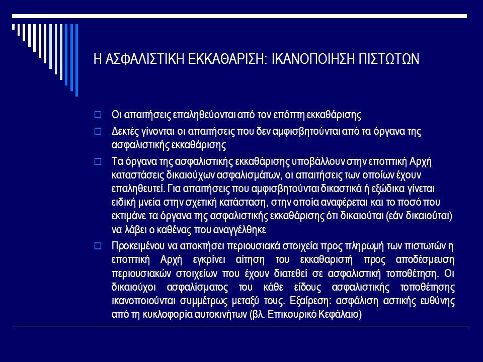 Η ΑΣΦΑΛΙΣΤΙΚΗ ΕΚΚΑΘΑΡΙΣΗ: ΙΚΑΝΟΠΟΙΗΣΗ ΠΙΣΤΩΤΩΝ  Οι απαιτήσεις επαληθεύονται από τον επόπτη εκκαθάρισης  Δεκτές γίνονται οι απαιτήσεις που δεν αμφισβητούνται από τα όργανα της ασφαλιστικής εκκαθάρισης  Τα όργανα της ασφαλιστικής εκκαθάρισης υποβάλλουν στην εποπτική Αρχή καταστάσεις δικαιούχων ασφαλισμάτων, οι απαιτήσεις των οποίων έχουν επαληθευτεί.