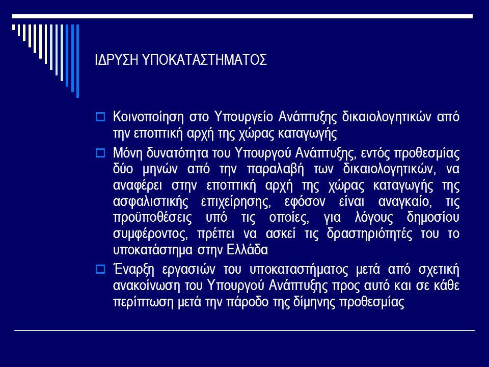 ΙΔΡΥΣΗ ΥΠΟΚΑΤΑΣΤΗΜΑΤΟΣ  Κοινοποίηση στο Υπουργείο Ανάπτυξης δικαιολογητικών από την εποπτική αρχή της χώρας καταγωγής  Μόνη δυνατότητα του Υπουργού Ανάπτυξης, εντός προθεσμίας δύο μηνών από την παραλαβή των δικαιολογητικών, να αναφέρει στην εποπτική αρχή της χώρας καταγωγής της ασφαλιστικής επιχείρησης, εφόσον είναι αναγκαίο, τις προϋποθέσεις υπό τις οποίες, για λόγους δημοσίου συμφέροντος, πρέπει να ασκεί τις δραστηριότητές του το υποκατάστημα στην Ελλάδα  Έναρξη εργασιών του υποκαταστήματος μετά από σχετική ανακοίνωση του Υπουργού Ανάπτυξης προς αυτό και σε κάθε περίπτωση μετά την πάροδο της δίμηνης προθεσμίας