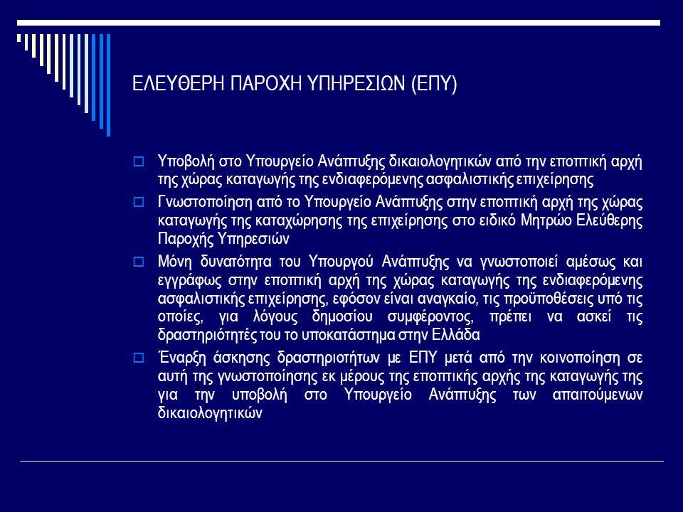 ΕΛΕΥΘΕΡΗ ΠΑΡΟΧΗ ΥΠΗΡΕΣΙΩΝ (ΕΠΥ)  Υποβολή στο Υπουργείο Ανάπτυξης δικαιολογητικών από την εποπτική αρχή της χώρας καταγωγής της ενδιαφερόμενης ασφαλιστικής επιχείρησης  Γνωστοποίηση από το Υπουργείο Ανάπτυξης στην εποπτική αρχή της χώρας καταγωγής της καταχώρησης της επιχείρησης στο ειδικό Μητρώο Ελεύθερης Παροχής Υπηρεσιών  Μόνη δυνατότητα του Υπουργού Ανάπτυξης να γνωστοποιεί αμέσως και εγγράφως στην εποπτική αρχή της χώρας καταγωγής της ενδιαφερόμενης ασφαλιστικής επιχείρησης, εφόσον είναι αναγκαίο, τις προϋποθέσεις υπό τις οποίες, για λόγους δημοσίου συμφέροντος, πρέπει να ασκεί τις δραστηριότητές του το υποκατάστημα στην Ελλάδα  Έναρξη άσκησης δραστηριοτήτων με ΕΠΥ μετά από την κοινοποίηση σε αυτή της γνωστοποίησης εκ μέρους της εποπτικής αρχής της καταγωγής της για την υποβολή στο Υπουργείο Ανάπτυξης των απαιτούμενων δικαιολογητικών