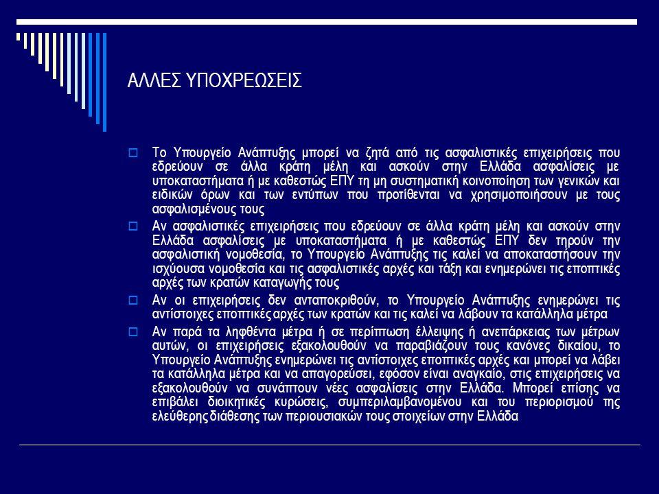 ΑΛΛΕΣ ΥΠΟΧΡΕΩΣΕΙΣ  Το Υπουργείο Ανάπτυξης μπορεί να ζητά από τις ασφαλιστικές επιχειρήσεις που εδρεύουν σε άλλα κράτη μέλη και ασκούν στην Ελλάδα ασφαλίσεις με υποκαταστήματα ή με καθεστώς ΕΠΥ τη μη συστηματική κοινοποίηση των γενικών και ειδικών όρων και των εντύπων που προτίθενται να χρησιμοποιήσουν με τους ασφαλισμένους τους  Αν ασφαλιστικές επιχειρήσεις που εδρεύουν σε άλλα κράτη μέλη και ασκούν στην Ελλάδα ασφαλίσεις με υποκαταστήματα ή με καθεστώς ΕΠΥ δεν τηρούν την ασφαλιστική νομοθεσία, το Υπουργείο Ανάπτυξης τις καλεί να αποκαταστήσουν την ισχύουσα νομοθεσία και τις ασφαλιστικές αρχές και τάξη και ενημερώνει τις εποπτικές αρχές των κρατών καταγωγής τους  Αν οι επιχειρήσεις δεν ανταποκριθούν, το Υπουργείο Ανάπτυξης ενημερώνει τις αντίστοιχες εποπτικές αρχές των κρατών και τις καλεί να λάβουν τα κατάλληλα μέτρα  Αν παρά τα ληφθέντα μέτρα ή σε περίπτωση έλλειψης ή ανεπάρκειας των μέτρων αυτών, οι επιχειρήσεις εξακολουθούν να παραβιάζουν τους κανόνες δικαίου, το Υπουργείο Ανάπτυξης ενημερώνει τις αντίστοιχες εποπτικές αρχές και μπορεί να λάβει τα κατάλληλα μέτρα και να απαγορεύσει, εφόσον είναι αναγκαίο, στις επιχειρήσεις να εξακολουθούν να συνάπτουν νέες ασφαλίσεις στην Ελλάδα.