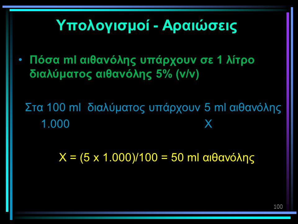 100 Υπολογισμοί - Αραιώσεις •Πόσα ml αιθανόλης υπάρχουν σε 1 λίτρο διαλύματος αιθανόλης 5% (v/v) Στα 100 ml διαλύματος υπάρχουν 5 ml αιθανόλης 1.000 X
