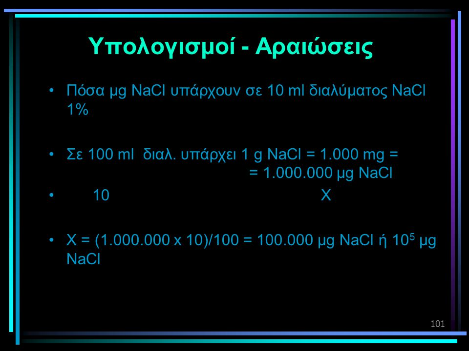 101 Υπολογισμοί - Αραιώσεις •Πόσα μg NaCl υπάρχουν σε 10 ml διαλύματος NaCl 1% •Σε 100 ml διαλ. υπάρχει 1 g NaCl = 1.000 mg = = 1.000.000 μg NaCl • 10
