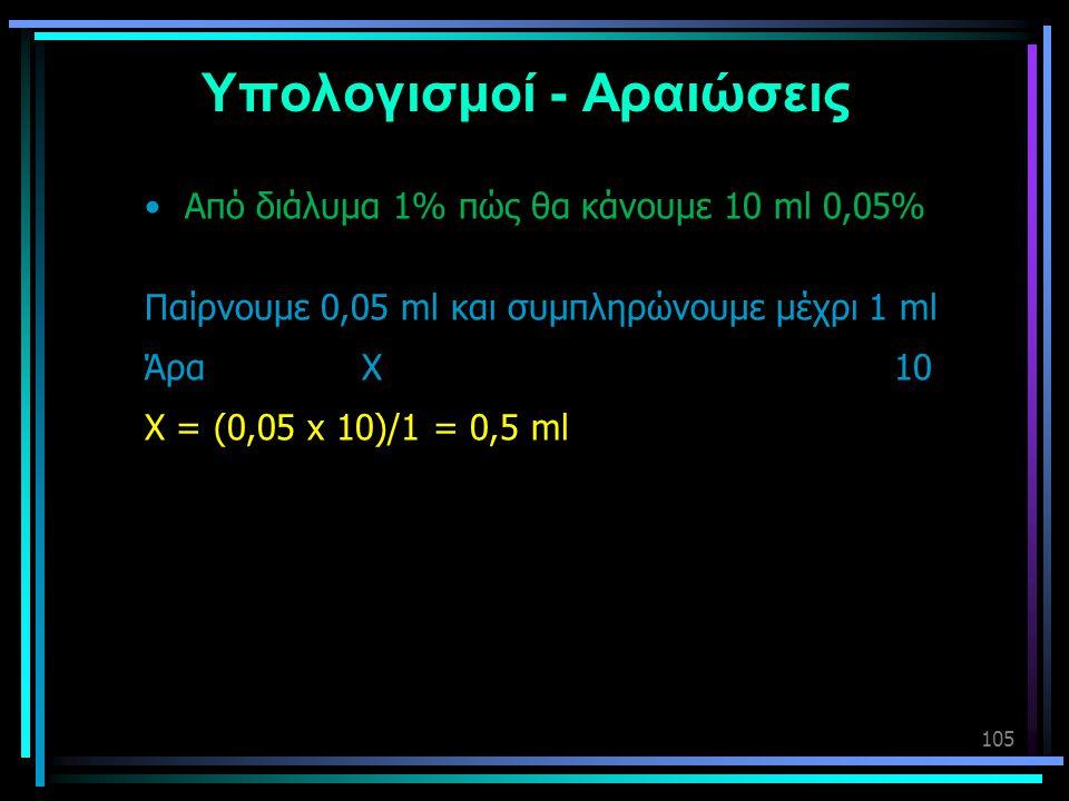 105 Υπολογισμοί - Αραιώσεις •Από διάλυμα 1% πώς θα κάνουμε 10 ml 0,05% Παίρνουμε 0,05 ml και συμπληρώνουμε μέχρι 1 ml Άρα Χ 10 Χ = (0,05 x 10)/1 = 0,5
