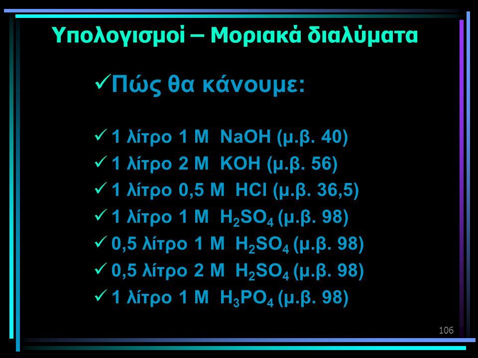 106 Υπολογισμοί – Μοριακά διαλύματα  Πώς θα κάνουμε:  1 λίτρο 1 Μ NaOH (μ.β. 40)  1 λίτρο 2 Μ KOH (μ.β. 56)  1 λίτρο 0,5 Μ HCl (μ.β. 36,5)  1 λίτ