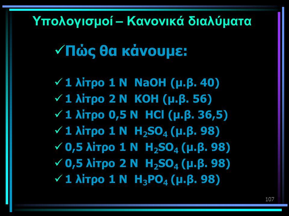 107 Υπολογισμοί – Κανονικά διαλύματα  Πώς θα κάνουμε:  1 λίτρο 1 Ν NaOH (μ.β. 40)  1 λίτρο 2 Ν KOH (μ.β. 56)  1 λίτρο 0,5 Ν HCl (μ.β. 36,5)  1 λί