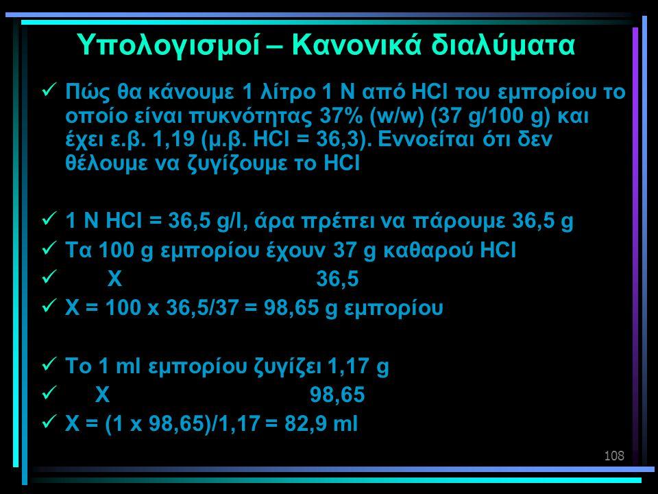 108 Υπολογισμοί – Κανονικά διαλύματα  Πώς θα κάνουμε 1 λίτρο 1 Ν από HCl του εμπορίου το οποίο είναι πυκνότητας 37% (w/w) (37 g/100 g) και έχει ε.β.