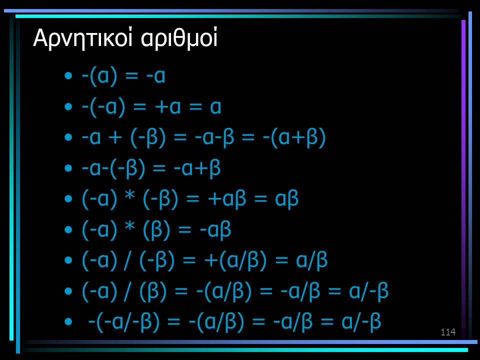 114 Αρνητικοί αριθμοί •-(α) = -α •-(-α) = +α = α •-α + (-β) = -α-β = -(α+β) •-α-(-β) = -α+β •(-α) * (-β) = +αβ = αβ •(-α) * (β) = -αβ •(-α) / (-β) = +