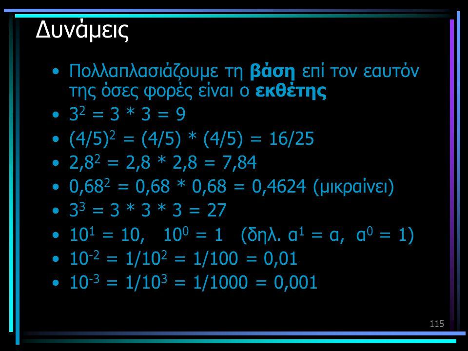 115 Δυνάμεις •Πολλαπλασιάζουμε τη βάση επί τον εαυτόν της όσες φορές είναι ο εκθέτης •3 2 = 3 * 3 = 9 •(4/5) 2 = (4/5) * (4/5) = 16/25 •2,8 2 = 2,8 *