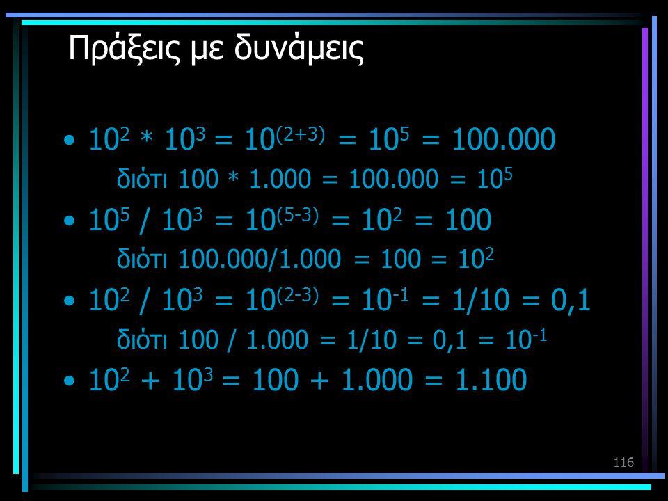 116 Πράξεις με δυνάμεις •10 2 * 10 3 = 10 (2+3) = 10 5 = 100.000 διότι 100 * 1.000 = 100.000 = 10 5 •10 5 / 10 3 = 10 (5-3) = 10 2 = 100 διότι 100.000