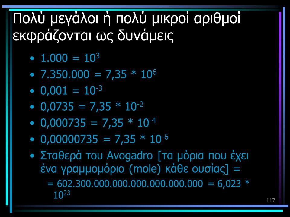 117 Πολύ μεγάλοι ή πολύ μικροί αριθμοί εκφράζονται ως δυνάμεις •1.000 = 10 3 •7.350.000 = 7,35 * 10 6 •0,001 = 10 -3 •0,0735 = 7,35 * 10 -2 •0,000735
