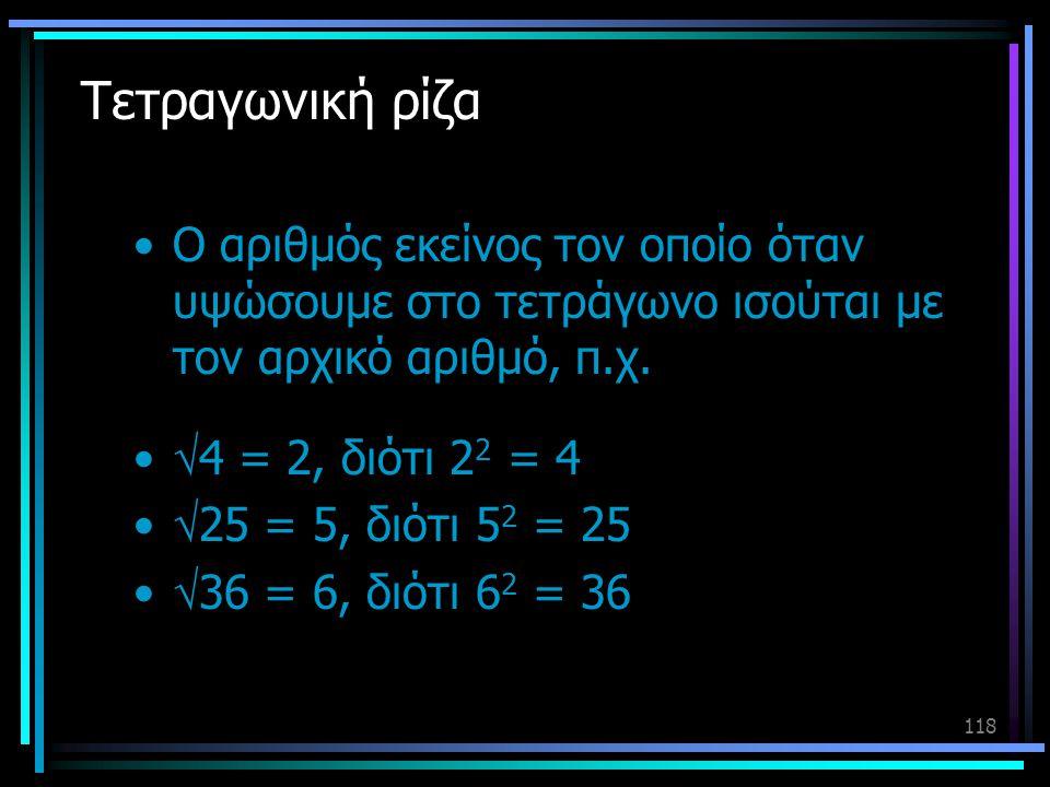 118 Τετραγωνική ρίζα •Ο αριθμός εκείνος τον οποίο όταν υψώσουμε στο τετράγωνο ισούται με τον αρχικό αριθμό, π.χ. •  4 = 2, διότι 2 2 = 4 •  25 = 5,