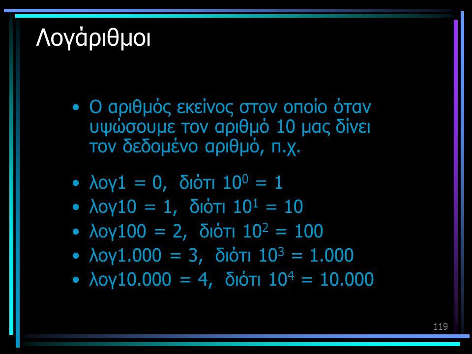119 Λογάριθμοι •Ο αριθμός εκείνος στον οποίο όταν υψώσουμε τον αριθμό 10 μας δίνει τον δεδομένο αριθμό, π.χ. •λογ1 = 0, διότι 10 0 = 1 •λογ10 = 1, διό