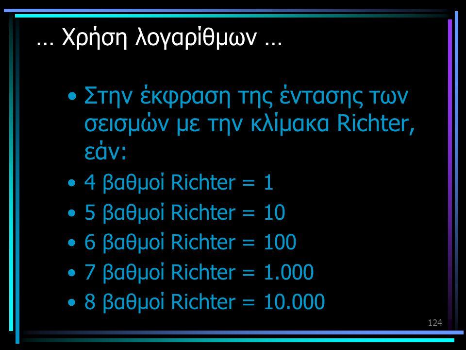 124 … Χρήση λογαρίθμων … •Στην έκφραση της έντασης των σεισμών με την κλίμακα Richter, εάν: •4 βαθμοί Richter = 1 •5 βαθμοί Richter = 10 •6 βαθμοί Ric