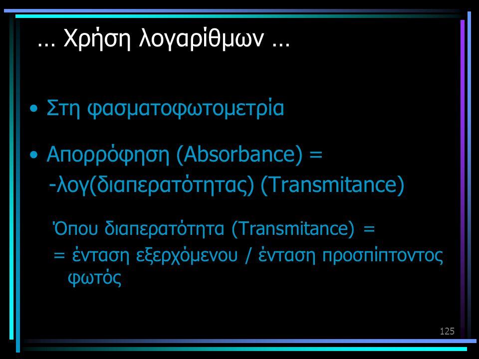 125 … Χρήση λογαρίθμων … •Στη φασματοφωτομετρία •Απορρόφηση (Absorbance) = -λογ(διαπερατότητας) (Transmitance) Όπου διαπερατότητα (Transmitance) = = έ
