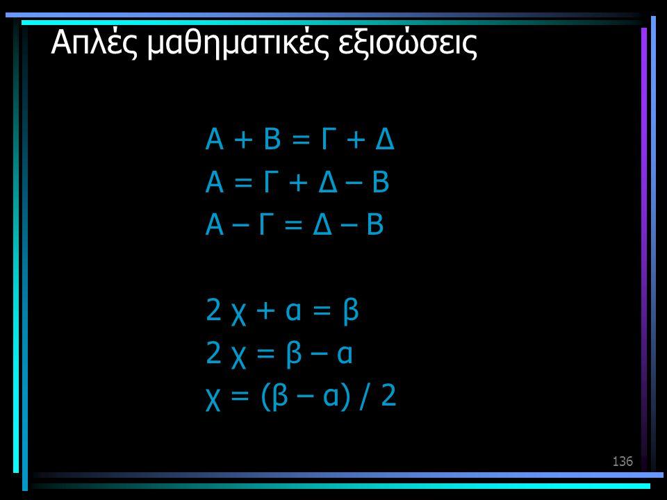 136 Απλές μαθηματικές εξισώσεις Α + Β = Γ + Δ Α = Γ + Δ – Β Α – Γ = Δ – Β 2 χ + α = β 2 χ = β – α χ = (β – α) / 2
