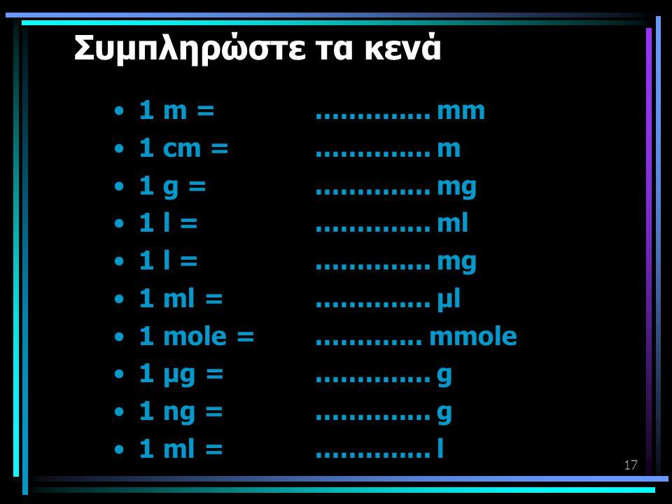 17 Συμπληρώστε τα κενά •1 m =.............. mm •1 cm =.............. m •1 g =.............. mg •1 l =.............. ml •1 l =.............. mg •1 ml =