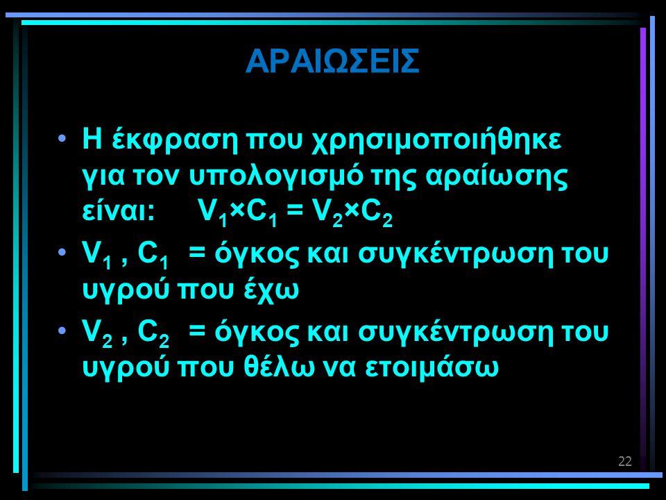 AΡΑΙΩΣΕΙΣ •Η έκφραση που χρησιμοποιήθηκε για τον υπολογισμό της αραίωσης είναι: V 1 ×C 1 = V 2 ×C 2 •V 1, C 1 = όγκος και συγκέντρωση του υγρού που έχ