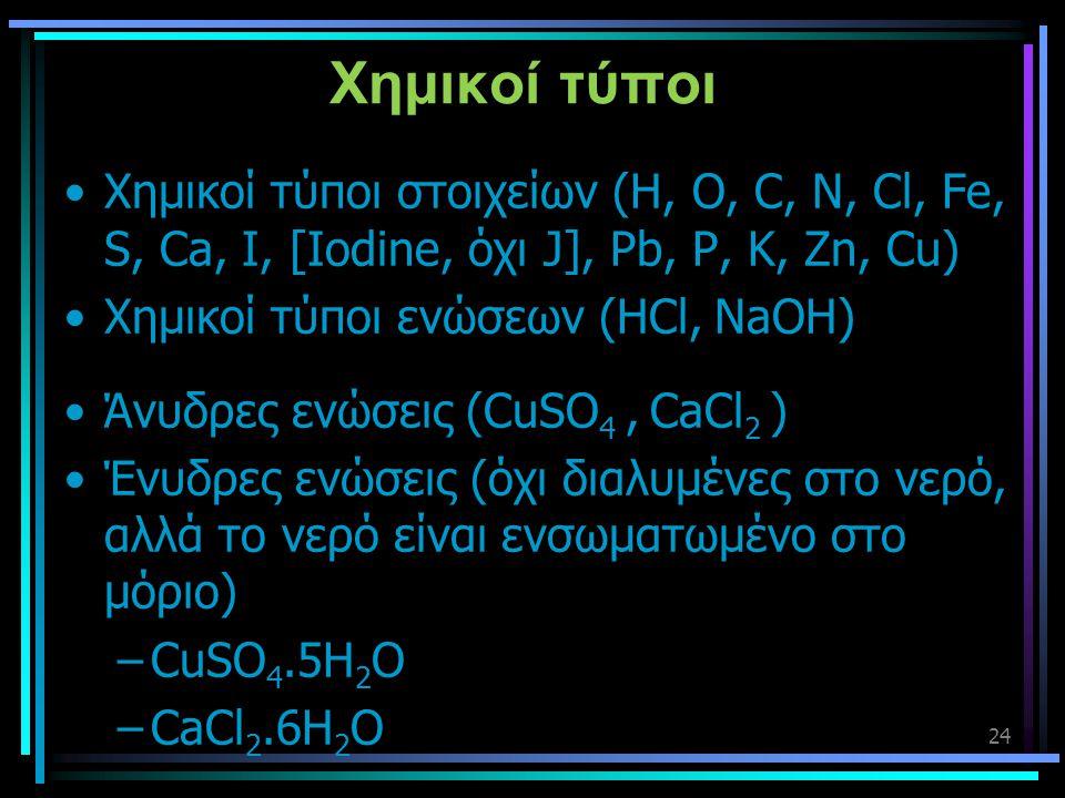 24 Χημικοί τύποι •Χημικοί τύποι στοιχείων (H, O, C, N, Cl, Fe, S, Ca, I, [Iodine, όχι J], Pb, P, K, Zn, Cu) •Χημικοί τύποι ενώσεων (HCl, NaOH) •Άνυδρε