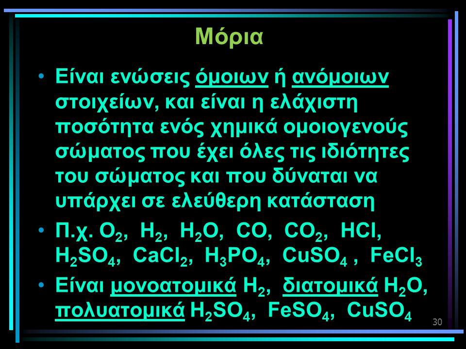30 Μόρια •Είναι ενώσεις όμοιων ή ανόμοιων στοιχείων, και είναι η ελάχιστη ποσότητα ενός χημικά ομοιογενούς σώματος που έχει όλες τις ιδιότητες του σώμ
