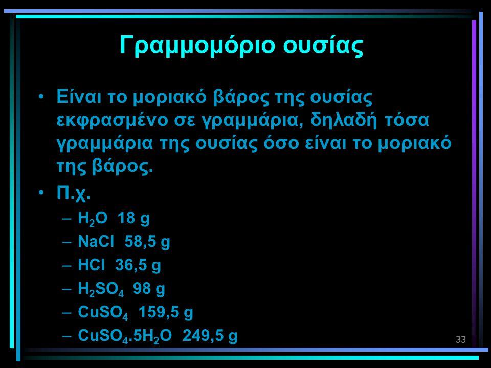 33 Γραμμομόριο ουσίας •Είναι το μοριακό βάρος της ουσίας εκφρασμένο σε γραμμάρια, δηλαδή τόσα γραμμάρια της ουσίας όσο είναι το μοριακό της βάρος. •Π.