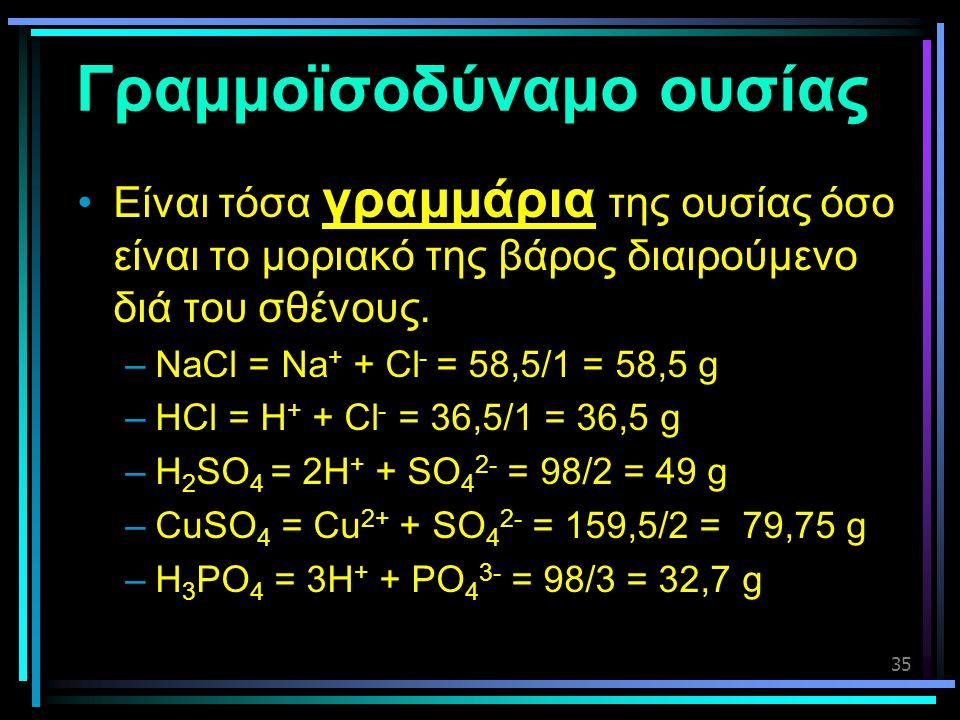 35 Γραμμοϊσοδύναμο ουσίας •Είναι τόσα γραμμάρια της ουσίας όσο είναι το μοριακό της βάρος διαιρούμενο διά του σθένους. –NaCl = Na + + Cl - = 58,5/1 =