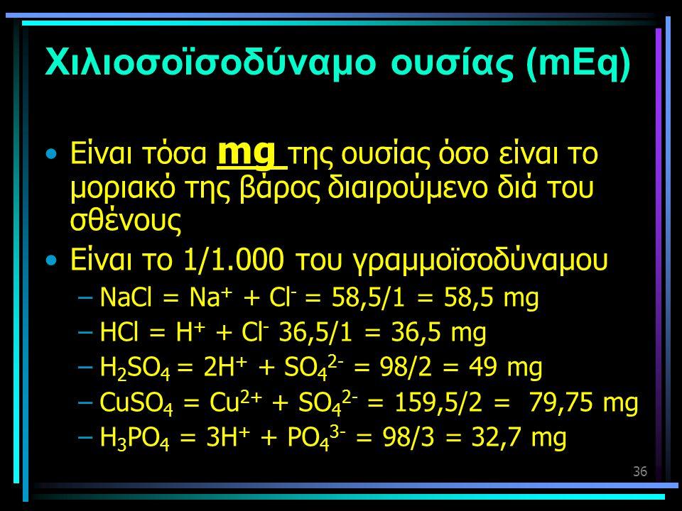 36 Χιλιοσοϊσοδύναμο ουσίας (mEq) •Είναι τόσα mg της ουσίας όσο είναι το μοριακό της βάρος διαιρούμενο διά του σθένους •Είναι το 1/1.000 του γραμμοϊσοδ