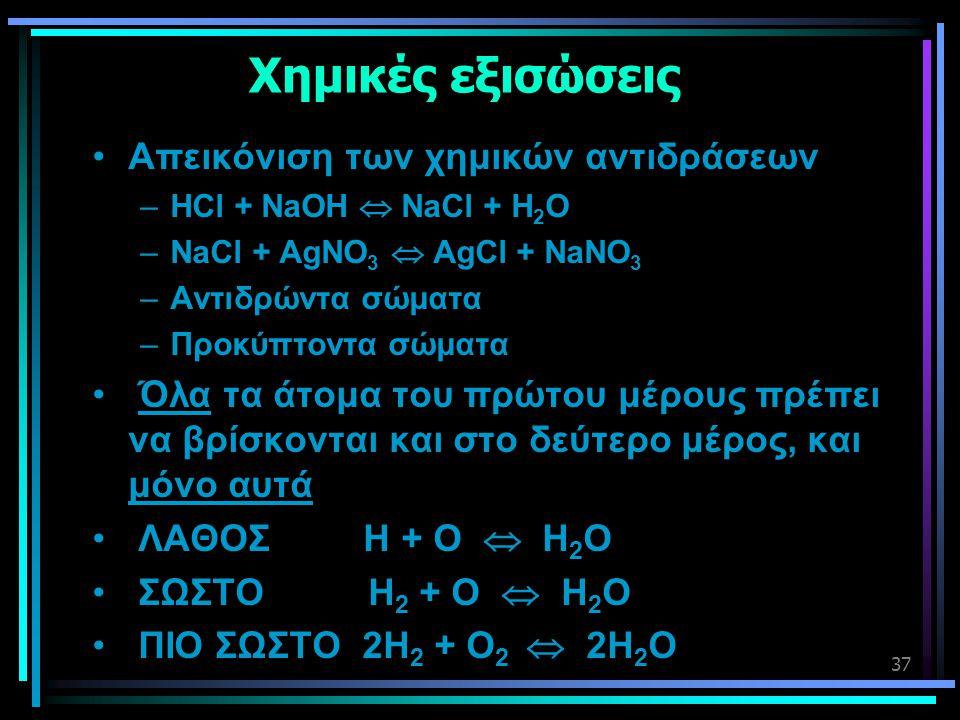 37 Χημικές εξισώσεις •Απεικόνιση των χημικών αντιδράσεων –HCl + NaOH  NaCl + H 2 O –NaCl + AgNO 3  AgCl + NaNO 3 –Αντιδρώντα σώματα –Προκύπτοντα σώμ