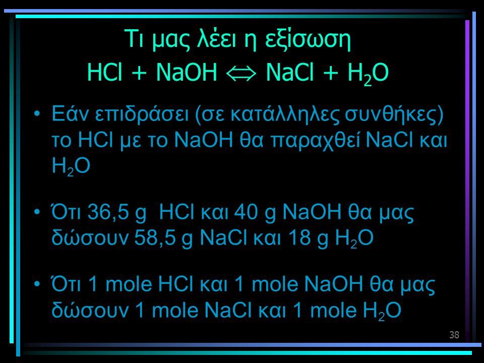 38 Τι μας λέει η εξίσωση HCl + NaOH  NaCl + H 2 O •Εάν επιδράσει (σε κατάλληλες συνθήκες) το HCl με το NaOH θα παραχθεί NaCl και H 2 O •Ότι 36,5 g HC