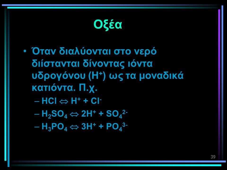 39 Οξέα •Όταν διαλύονται στο νερό διίστανται δίνοντας ιόντα υδρογόνου (Η + ) ως τα μοναδικά κατιόντα. Π.χ. –HCl  H + + Cl - –H 2 SO 4  2H + + SO 4 2