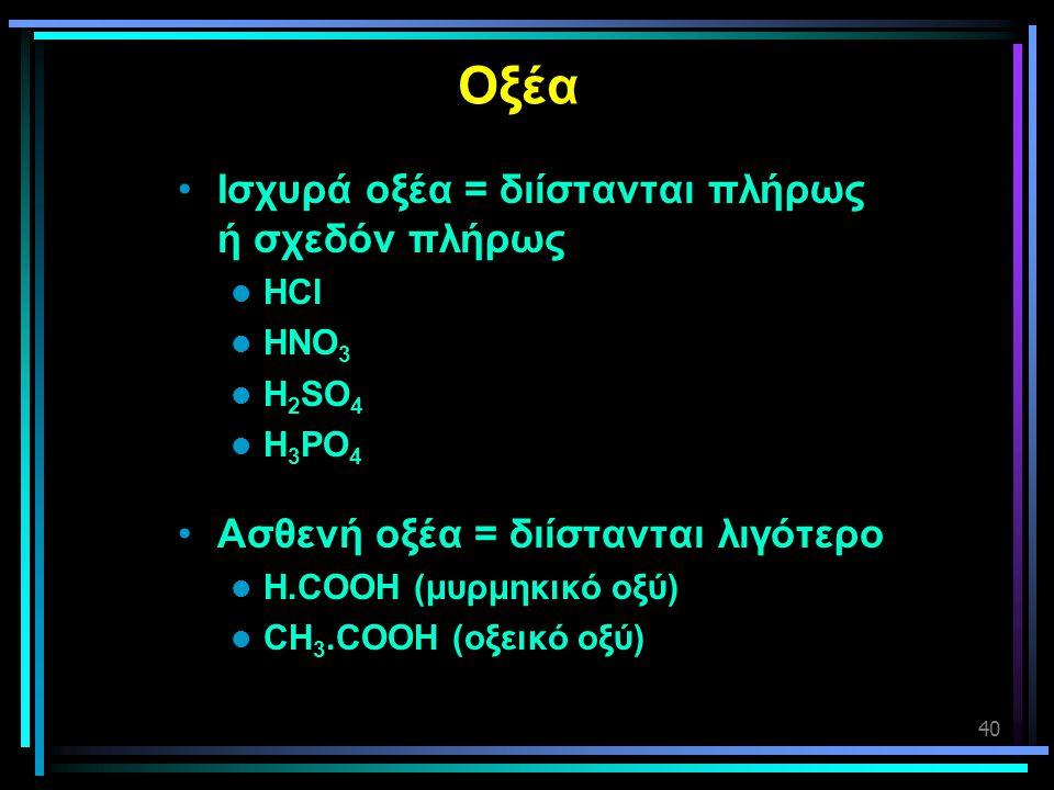 40 Οξέα •Ισχυρά οξέα = διίστανται πλήρως ή σχεδόν πλήρως  HCl  HNO 3  H 2 SO 4  H 3 PO 4 •Ασθενή οξέα = διίστανται λιγότερο  H.COOH (μυρμηκικό οξ
