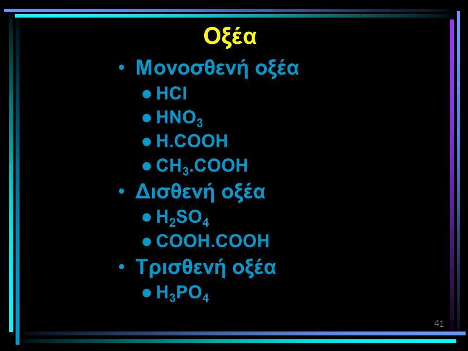 41 Οξέα •Μονοσθενή οξέα  HCl  HNO 3  H.COOH  CH 3.COOH •Δισθενή οξέα  H 2 SO 4  COOH.COOH •Τρισθενή οξέα  H 3 PO 4