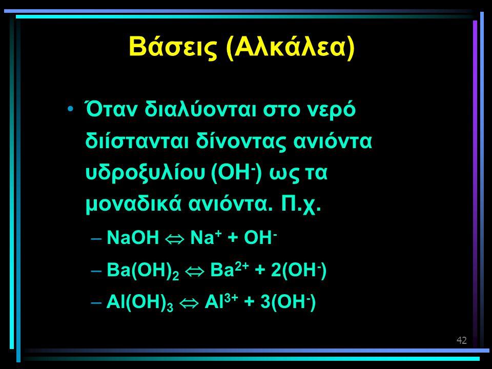42 Βάσεις (Αλκάλεα) •Όταν διαλύονται στο νερό διίστανται δίνοντας ανιόντα υδροξυλίου (OΗ - ) ως τα μοναδικά ανιόντα. Π.χ. –NaOH  Na + + OH - –Ba(OH)