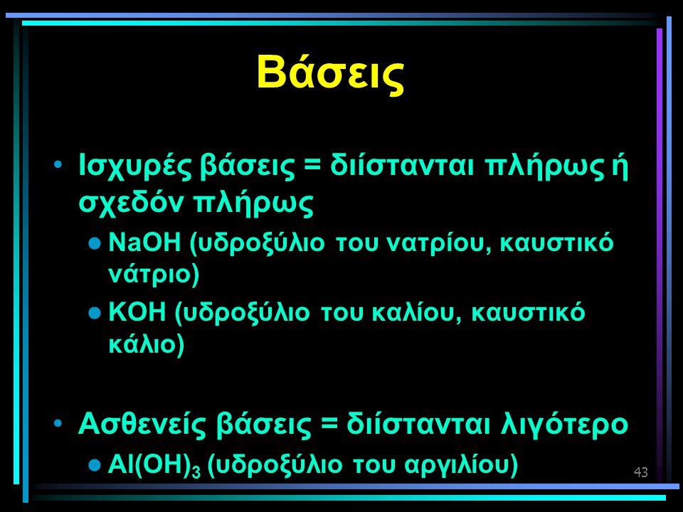 43 Βάσεις •Ισχυρές βάσεις = διίστανται πλήρως ή σχεδόν πλήρως  NaOH (υδροξύλιο του νατρίου, καυστικό νάτριο)  KOH (υδροξύλιο του καλίου, καυστικό κά