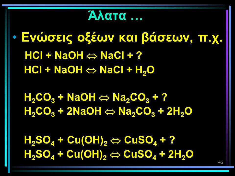 46 Άλατα … •Ενώσεις οξέων και βάσεων, π.χ. HCl + NaOH  NaCl + ? HCl + NaOH  NaCl + H 2 O H 2 CO 3 + NaOH  Na 2 CO 3 + ? H 2 CO 3 + 2NaOH  Na 2 CO