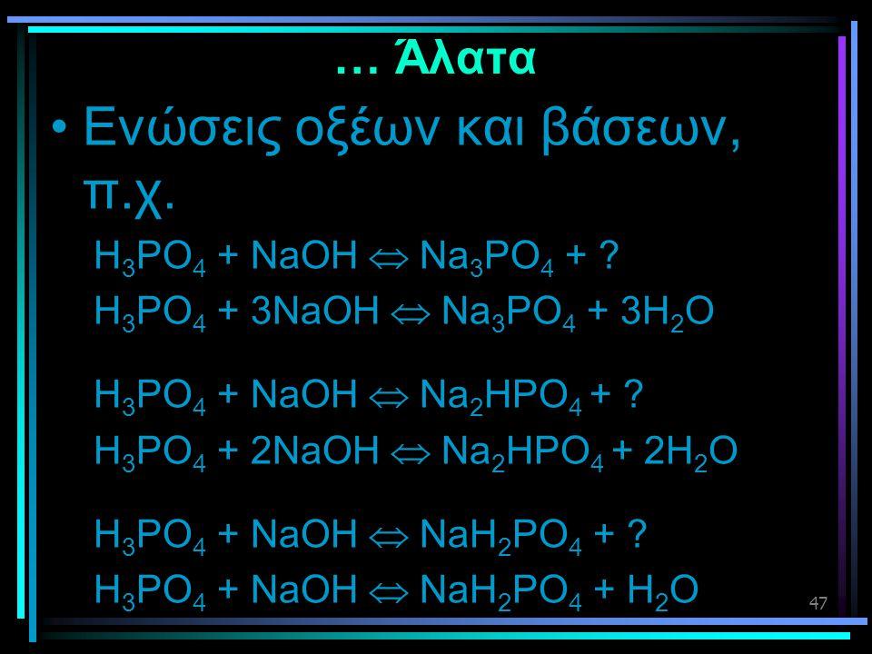 47 … Άλατα •Ενώσεις οξέων και βάσεων, π.χ. H 3 PO 4 + NaOH  Na 3 PO 4 + ? H 3 PO 4 + 3NaOH  Na 3 PO 4 + 3H 2 O H 3 PO 4 + NaOH  Na 2 HPO 4 + ? H 3