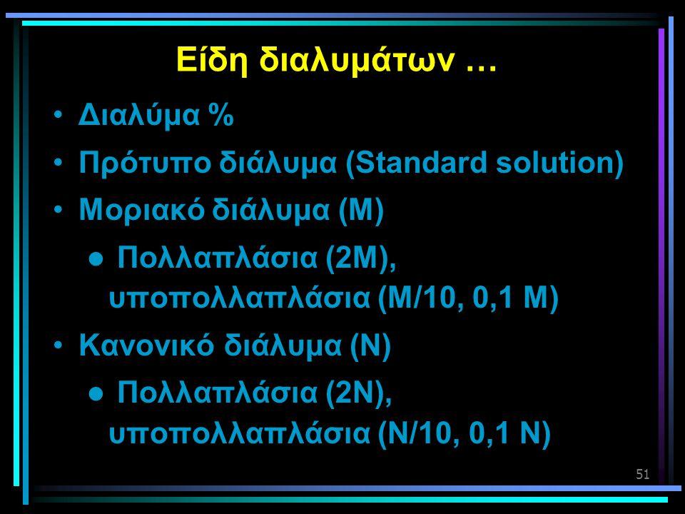 51 Είδη διαλυμάτων … •Διαλύμα % •Πρότυπο διάλυμα (Standard solution) •Μοριακό διάλυμα (Μ)  Πολλαπλάσια (2Μ), υποπολλαπλάσια (Μ/10, 0,1 Μ) •Κανονικό δ
