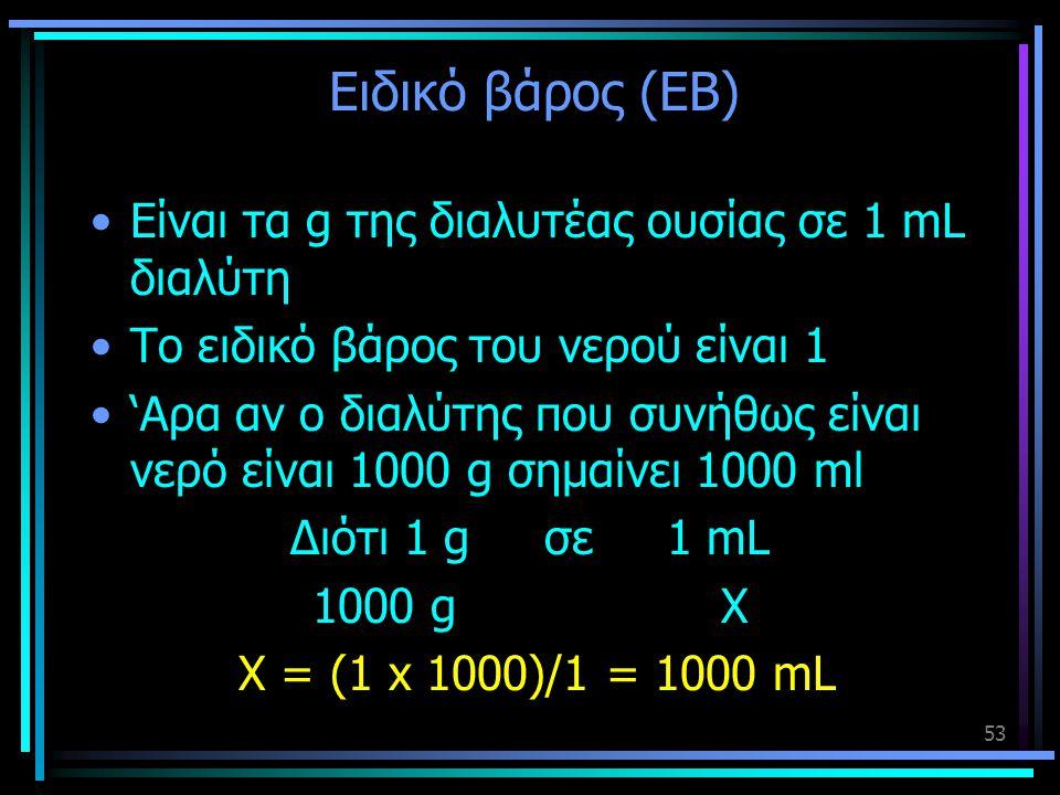 Ειδικό βάρος (ΕΒ) •Είναι τα g της διαλυτέας ουσίας σε 1 mL διαλύτη •Το ειδικό βάρος του νερού είναι 1 •'Αρα αν ο διαλύτης που συνήθως είναι νερό είναι