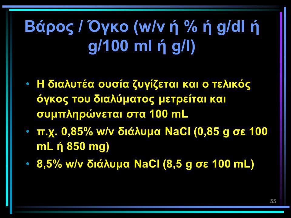 55 Βάρος / Όγκο (w/v ή % ή g/dl ή g/100 ml ή g/l) •Η διαλυτέα ουσία ζυγίζεται και ο τελικός όγκος του διαλύματος μετρείται και συμπληρώνεται στα 100 m