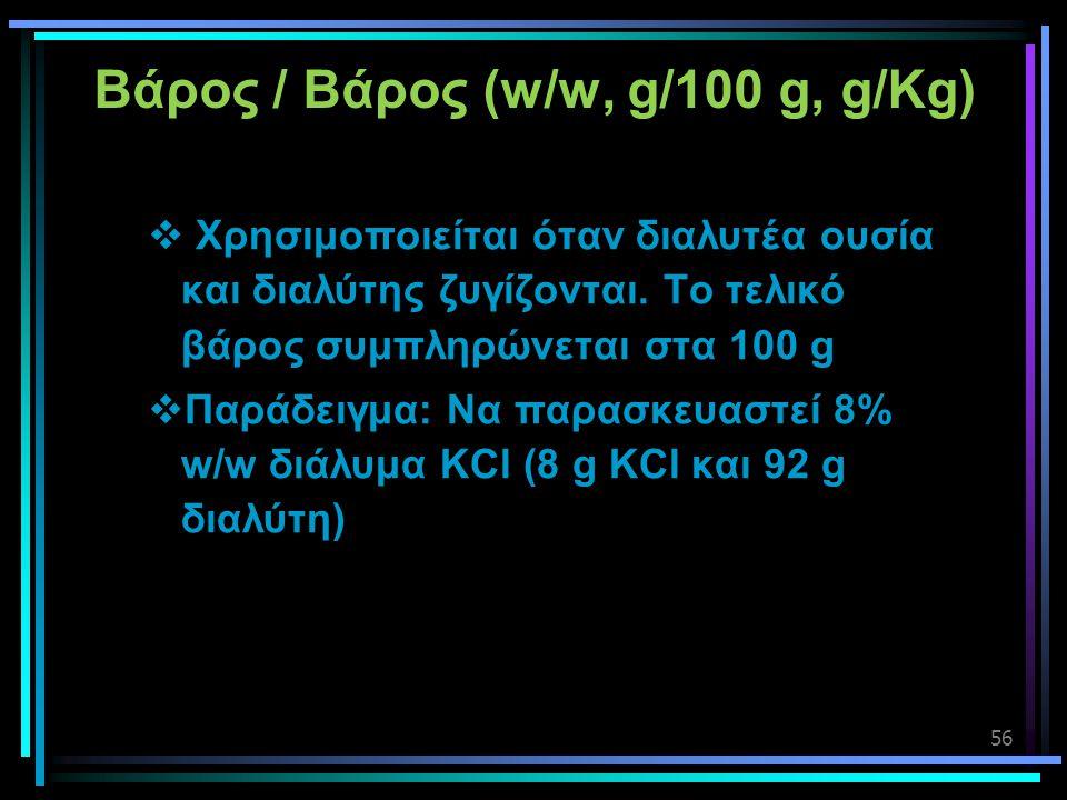 56 Βάρος / Βάρος (w/w, g/100 g, g/Kg)  Χρησιμοποιείται όταν διαλυτέα ουσία και διαλύτης ζυγίζονται. Το τελικό βάρος συμπληρώνεται στα 100 g  Παράδει