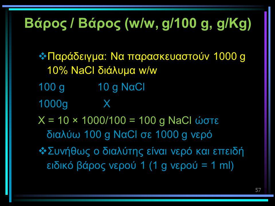 57 Βάρος / Βάρος (w/w, g/100 g, g/Kg)  Παράδειγμα: Να παρασκευαστούν 1000 g 10% NaCl διάλυμα w/w 100 g 10 g ΝαCl 1000g X X = 10 × 1000/100 = 100 g Na