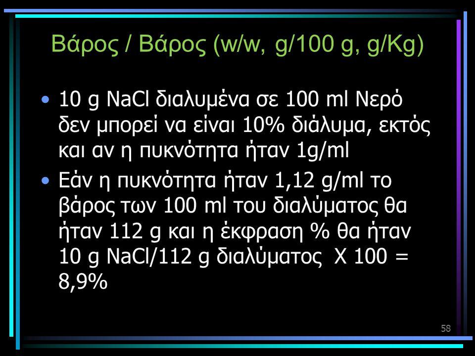 Βάρος / Βάρος (w/w, g/100 g, g/Kg) •10 g NaCl διαλυμένα σε 100 ml Νερό δεν μπορεί να είναι 10% διάλυμα, εκτός και αν η πυκνότητα ήταν 1g/ml •Εάν η πυκ