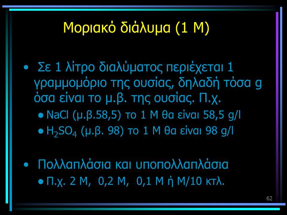 62 Μοριακό διάλυμα (1 Μ) • Σε 1 λίτρο διαλύματος περιέχεται 1 γραμμομόριο της ουσίας, δηλαδή τόσα g όσα είναι το μ.β. της ουσίας. Π.χ.  NaCl (μ.β.58,