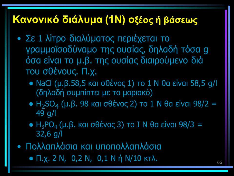 66 Κανονικό διάλυμα (1Ν) ο ξέος ή βάσεως •Σε 1 λίτρο διαλύματος περιέχεται το γραμμοϊσοδύναμο της ουσίας, δηλαδή τόσα g όσα είναι το μ.β. της ουσίας δ