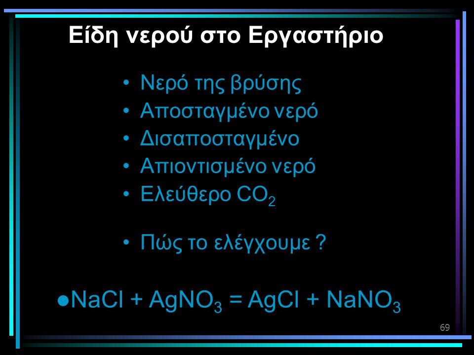 69 Είδη νερού στο Εργαστήριο •Νερό της βρύσης •Αποσταγμένο νερό •Δισαποσταγμένο •Απιοντισμένο νερό •Ελεύθερο CO 2 •Πώς το ελέγχουμε ?  NaCl + AgNO 3