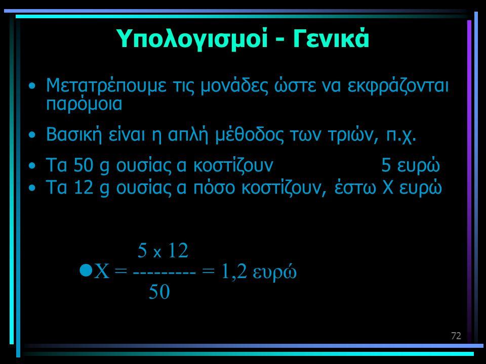 72 Υπολογισμοί - Γενικά •Μετατρέπουμε τις μονάδες ώστε να εκφράζονται παρόμοια •Βασική είναι η απλή μέθοδος των τριών, π.χ. •Τα 50 g ουσίας α κοστίζου