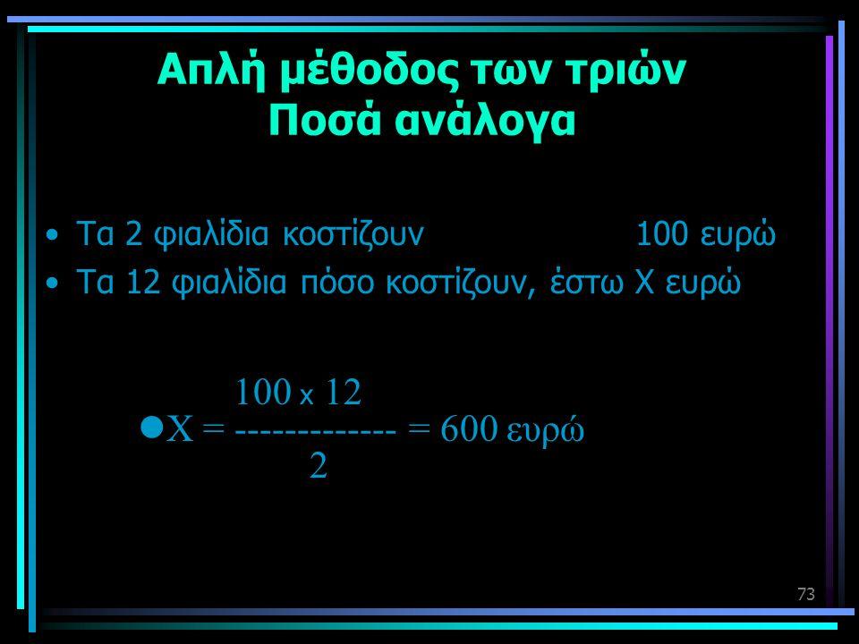 73 Απλή μέθοδος των τριών Ποσά ανάλογα •Τα 2 φιαλίδια κοστίζουν 100 ευρώ •Τα 12 φιαλίδια πόσο κοστίζουν, έστω Χ ευρώ 100 x 12  Χ = ------------- = 60