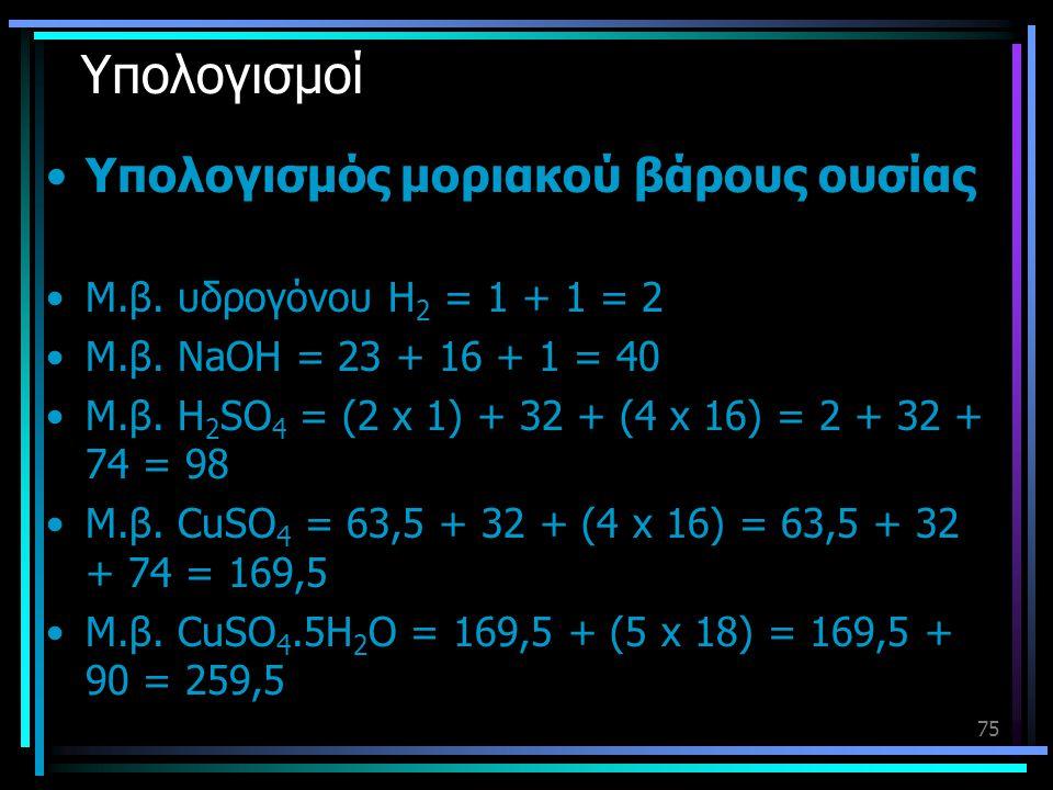 75 Υπολογισμοί •Υπολογισμός μοριακού βάρους ουσίας •Μ.β. υδρογόνου Η 2 = 1 + 1 = 2 •Μ.β. NaOH = 23 + 16 + 1 = 40 •Μ.β. H 2 SO 4 = (2 x 1) + 32 + (4 x