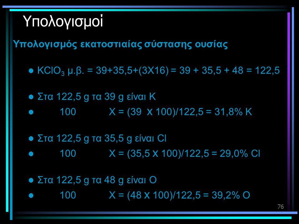 76 Υπολογισμοί Υπολογισμός εκατοστιαίας σύστασης ουσίας  KClO 3 μ.β. = 39+35,5+(3Χ16) = 39 + 35,5 + 48 = 122,5  Στα 122,5 g τα 39 g είναι K  100 Χ