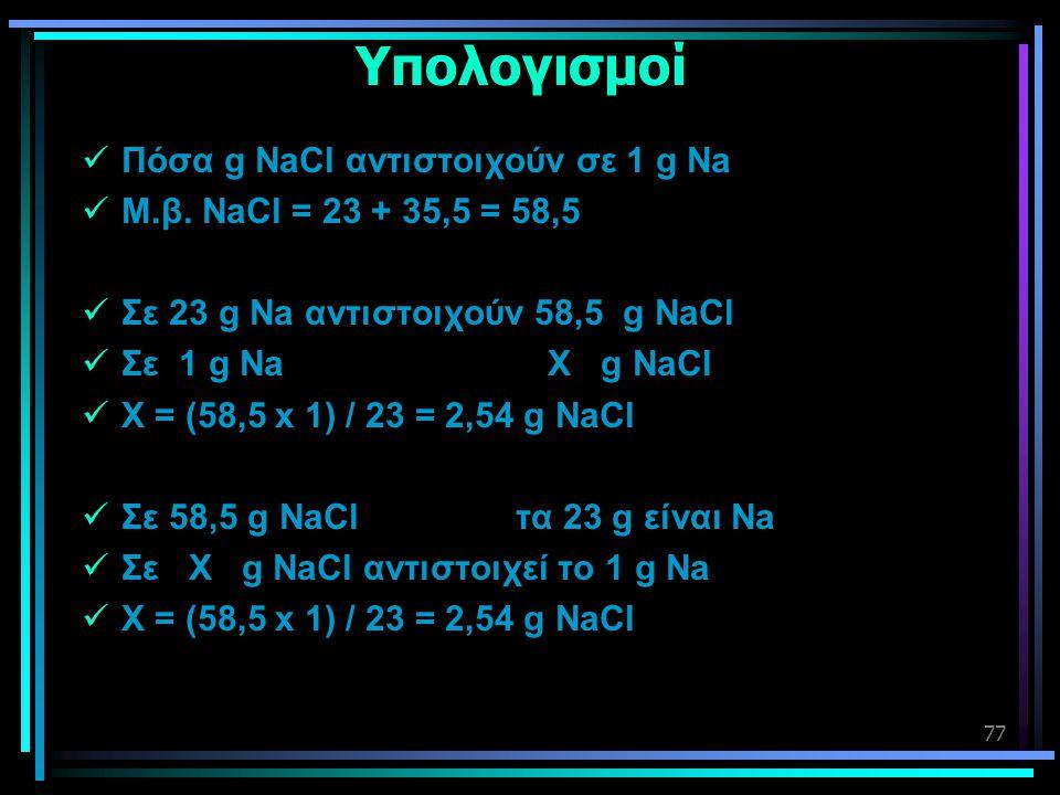 77 Υπολογισμοί  Πόσα g NaCl αντιστοιχούν σε 1 g Na  Μ.β. NaCl = 23 + 35,5 = 58,5  Σε 23 g Na αντιστοιχούν 58,5 g NaCl  Σε 1 g Na X g NaCl  Χ = (5